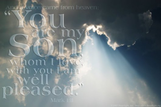 "the heavens being torn open and the Spirit descending on him like a dove.  And a voice came from heaven, ""You are my beloved Son; with you I am well pleased."" Mark 1:10-11"